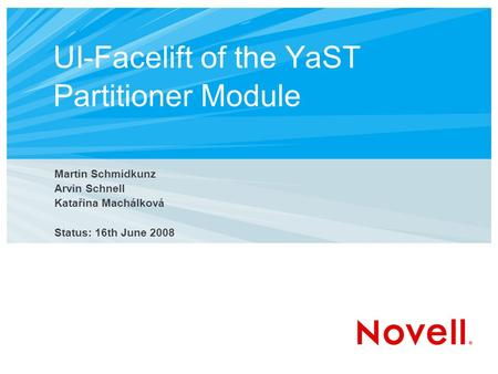 UI-Facelift of the YaST Partitioner Module Martin Schmidkunz Arvin Schnell Katařina Machálková Status: 16th June 2008.