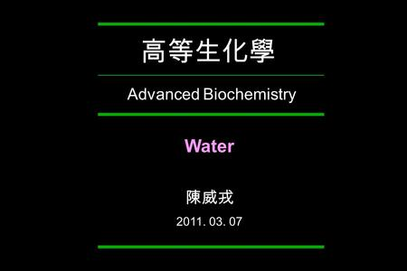 Advanced Biochemistry 高等生化學 Water 陳威戎 2011. 03. 07.