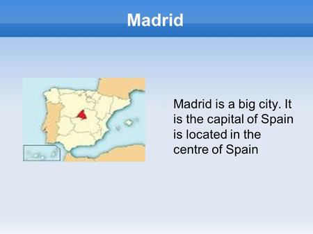 Madrid Madrid is a big city. It is the capital of Spain is located in the centre of Spain.