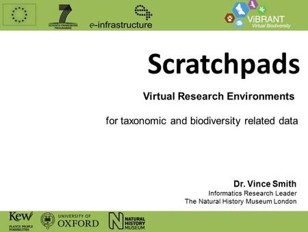 Scratchpads Virtual Research Environments for taxonomic and biodiversity related data Dr. Vince Smith Informatics Research Leader The Natural History Museum.