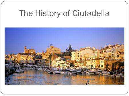 "The History of Ciutadella. The first humans who lived in Menorca were the ""Talaiotics"". They lived during the Bronze age and Iron age, until the Roman."