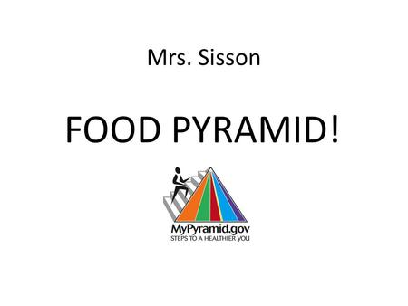 Mrs. Sisson FOOD PYRAMID! What are the Five Food Groups? Check out this worksheet. Can you fill in the blanks? » Click here Click here » Click here if.