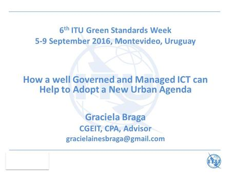 6 th ITU Green Standards Week 5-9 September 2016, Montevideo, Uruguay How a well Governed and Managed ICT can Help to Adopt a New Urban Agenda Graciela.