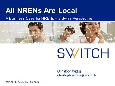 All NRENs Are Local A Business Case for NRENs – a Swiss Perspective TNC 2014 - Dublin, May 20, 2014 Christoph Witzig
