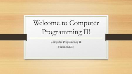 Welcome to Computer Programming II! Computer Programming II Summer 2015.