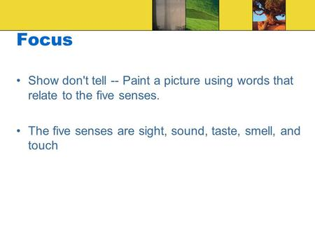 Focus Show don't tell -- Paint a picture using words that relate to the five senses. The five senses are sight, sound, taste, smell, and touch.