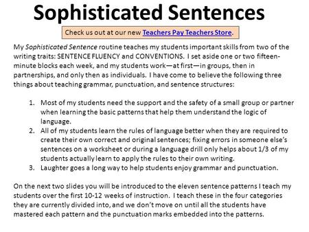 Sophisticated Sentences My Sophisticated Sentence routine teaches my students important skills from two <strong>of</strong> the writing traits: SENTENCE FLUENCY and CONVENTIONS.
