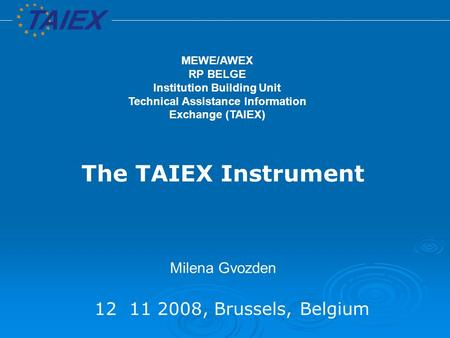 12 11 2008, Brussels, Belgium The TAIEX Instrument Milena Gvozden MEWE/AWEX RP BELGE Institution Building Unit Technical Assistance Information Exchange.