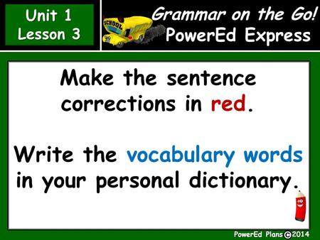 Grammar on the Go! PowerEd Express Unit 1 Lesson 3 Unit 1 Lesson 3 Make the sentence corrections in red. Write the vocabulary words in your personal dictionary.