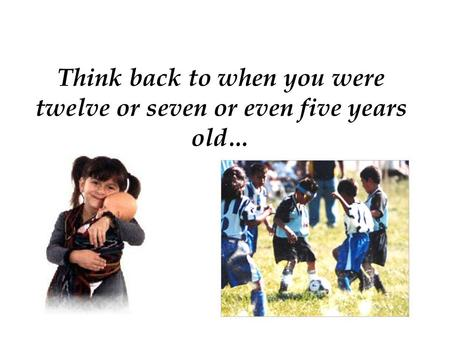 Think back to when you were twelve or seven or even five years old…