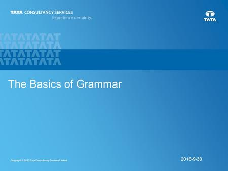 1 Copyright © 2013 Tata Consultancy Services Limited 9/30/2016 The Basics of Grammar.