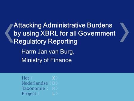 Attacking Administrative Burdens by using XBRL for all Government Regulatory Reporting Harm Jan van Burg, Ministry of Finance.