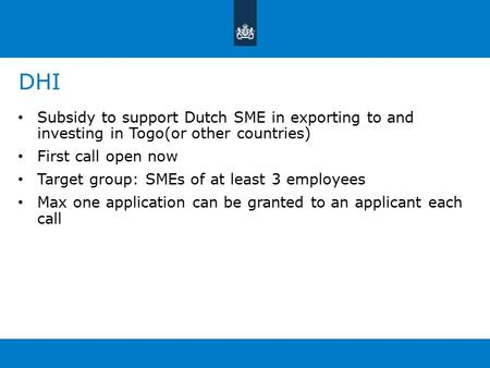 DHI Subsidy to support Dutch SME in exporting to and investing in Togo(or other countries) First call open now Target group: SMEs of at least 3 employees.