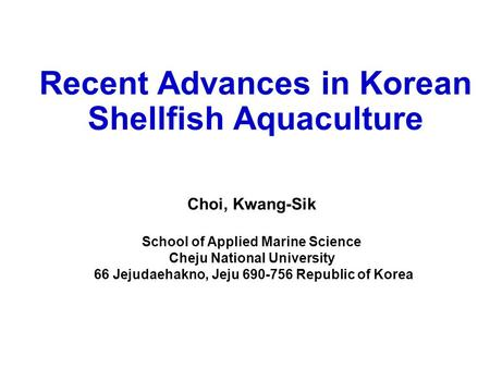 Recent Advances in Korean Shellfish Aquaculture Choi, Kwang-Sik School of Applied Marine Science Cheju National University 66 Jejudaehakno, Jeju 690-756.