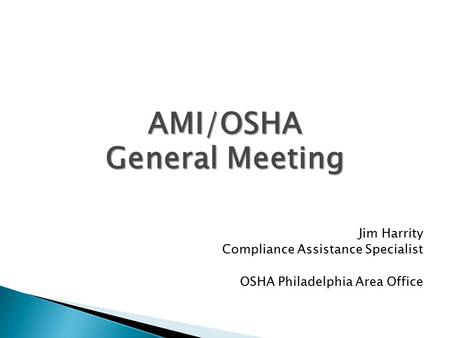 AMI/OSHA General Meeting Jim Harrity Compliance Assistance Specialist OSHA Philadelphia Area Office.