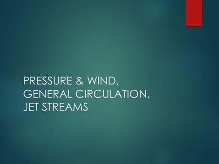 PRESSURE & WIND, GENERAL CIRCULATION, JET STREAMS.