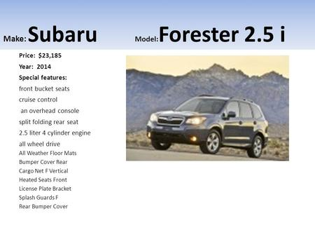 Make: Subaru Model: Forester 2.5 i Price: $23,185 Year: 2014 Special features: front bucket seats cruise control an overhead console split folding rear.