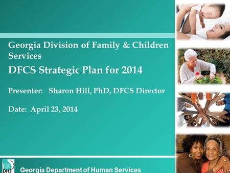 Georgia Division of Family & Children Services DFCS Strategic Plan for 2014 Presenter: Sharon Hill, PhD, DFCS Director Date: April 23, 2014 Georgia Department.
