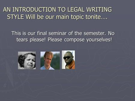 AN INTRODUCTION TO LEGAL WRITING STYLE Will be our main topic tonite…. This is our final seminar of the semester. No tears please! Please compose yourselves!