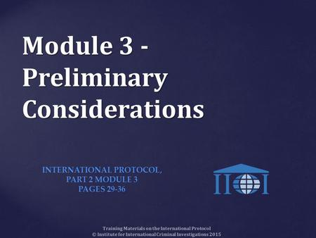 Module 3 - Preliminary Considerations Training Materials on the International Protocol © Institute for International Criminal Investigations 2015 INTERNATIONAL.