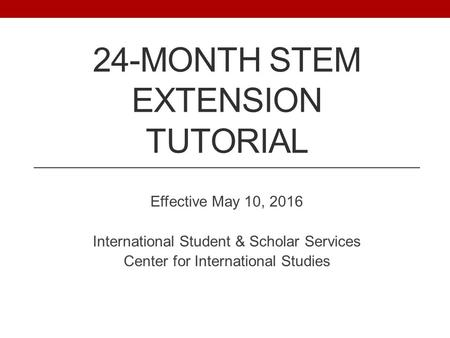 24-MONTH STEM EXTENSION TUTORIAL Effective May 10, 2016 International Student & Scholar Services Center for International Studies.