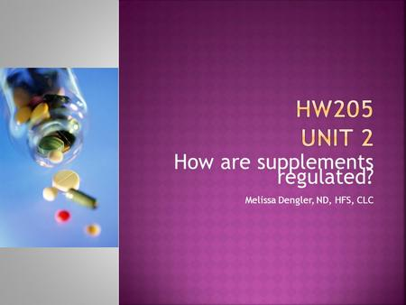 How are supplements regulated? Melissa Dengler, ND, HFS, CLC.