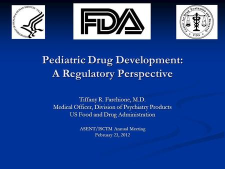 Pediatric Drug Development: A Regulatory Perspective Tiffany R. Farchione, M.D. Medical Officer, Division of Psychiatry Products US Food and Drug Administration.