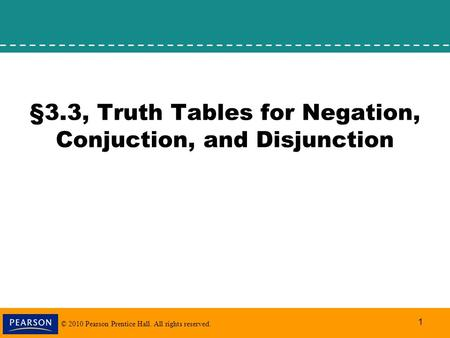 © 2010 Pearson Prentice Hall. All rights reserved. 1 §3.3, Truth Tables for Negation, Conjuction, and Disjunction.