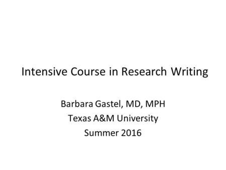 Intensive Course in Research Writing Barbara Gastel, MD, MPH Texas A&M University Summer 2016.