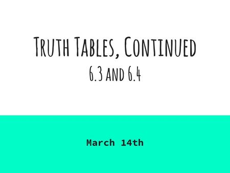 Truth Tables, Continued 6.3 and 6.4 March 14th. 6.3 Truth tables for propositions Remember: a truth table gives the truth value of a compound proposition.