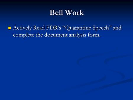"Bell Work Actively Read FDR's ""Quarantine Speech"" and complete the document analysis form. Actively Read FDR's ""Quarantine Speech"" and complete the document."