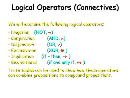 Logical Operators (Connectives) We will examine the following logical operators: Negation (NOT,  ) Negation (NOT,  ) Conjunction (AND,  ) Conjunction.