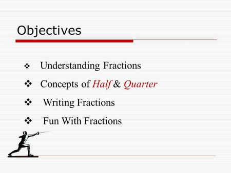 Objectives  Understanding Fractions  Concepts of Half & Quarter  Writing Fractions  Fun With Fractions.