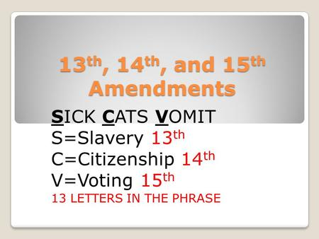 13 th, 14 th, and 15 th Amendments SICK CATS VOMIT S=Slavery 13 th C=Citizenship 14 th V=Voting 15 th 13 LETTERS IN THE PHRASE.