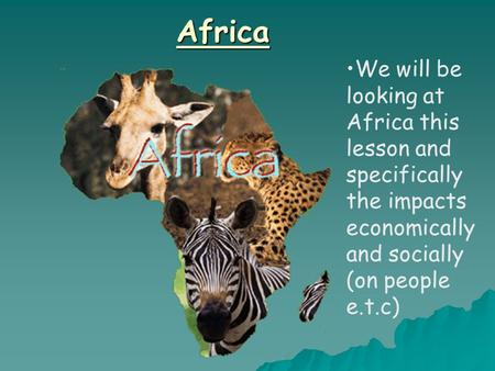 Africa We will be looking at Africa this lesson and specifically the impacts economically and socially (on people e.t.c)