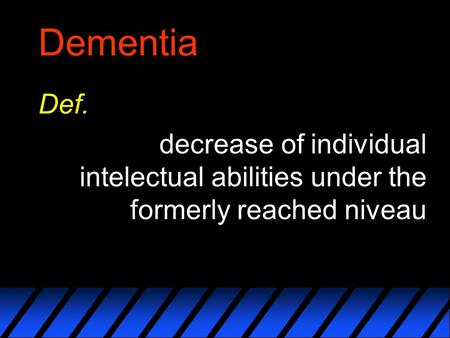 Dementia Def. decrease of individual intelectual abilities under the formerly reached niveau.