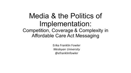Media & the Politics of Implementation: Competition, Coverage & Complexity in Affordable Care Act Messaging Erika Franklin Fowler Wesleyan