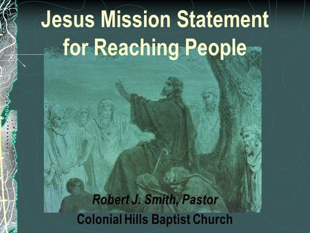 Jesus Mission Statement for Reaching People Robert J. Smith, Pastor Colonial Hills Baptist Church.