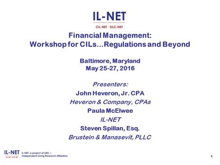 1 1 Financial Management: Workshop for CILs…Regulations and Beyond Baltimore, Maryland May 25-27, 2016 Presenters: John Heveron, Jr. CPA Heveron & Company,