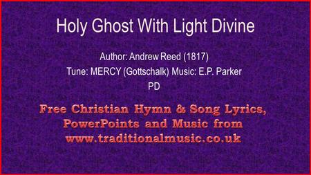 Holy Ghost With Light Divine Author: Andrew Reed (1817) Tune: MERCY (Gottschalk) Music: E.P. Parker PD.