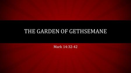 Mark 14:32-42 THE GARDEN OF GETHSEMANE. I. THE PASSAGE Matthew 26:36-46 Mark 14:32-42 Luke 22:39-46.