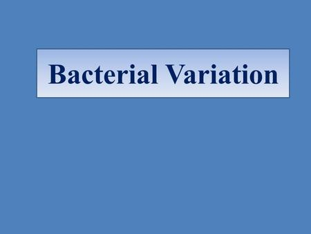 Bacterial Variation Types of Bacterial Variation 1)Phenotypic variation: Changes in the bacterial characters in response to environmental conditions: