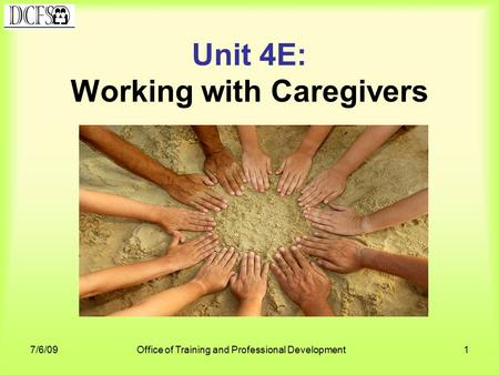7/6/09Office of Training and Professional Development1 Unit 4E: Working with Caregivers.