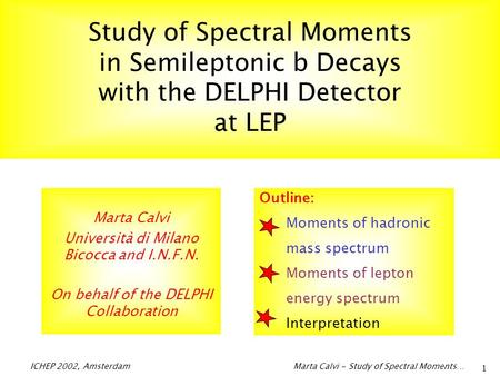 ICHEP 2002, Amsterdam Marta Calvi - Study of Spectral Moments… 1 Study of Spectral Moments in Semileptonic b Decays with the DELPHI Detector at LEP Marta.