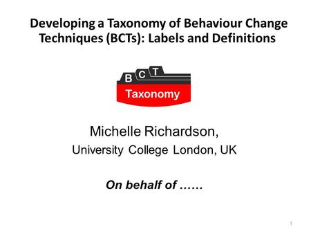 1 Developing a Taxonomy of Behaviour Change Techniques (BCTs): Labels and Definitions Michelle Richardson, University College London, UK On behalf of ……