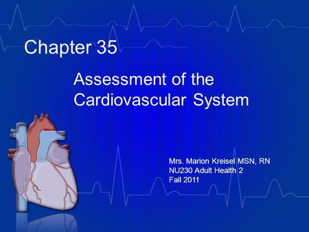 Chapter 35 Assessment of the Cardiovascular System Mrs. Marion Kreisel MSN, RN NU230 Adult Health 2 Fall 2011.