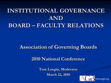 INSTITUTIONAL GOVERNANCE AND BOARD – FACULTY RELATIONS Association of Governing Boards 2010 National Conference Tom Longin, Moderator March 22, 2010