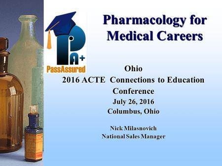 Pharmacology for Medical Careers Ohio 2016 ACTE Connections to Education Conference July 26, 2016 Columbus, Ohio Nick Milasnovich National Sales Manager.