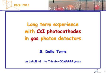 1 RICH 2013 Long term experience with CsI photocathodes in gas photon detectors S. Dalla Torre on behalf of the Trieste-COMPASS group.