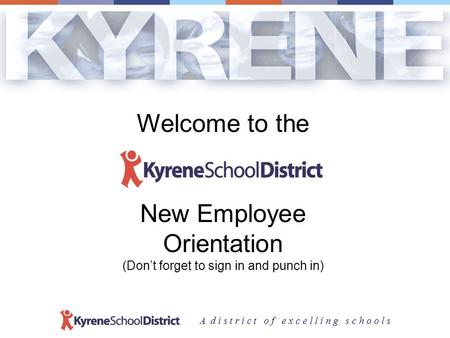 A d i s t r i c t o f e x c e l l i n g s c h o o l s Welcome to the New Employee Orientation (Don't forget to sign in and punch in)
